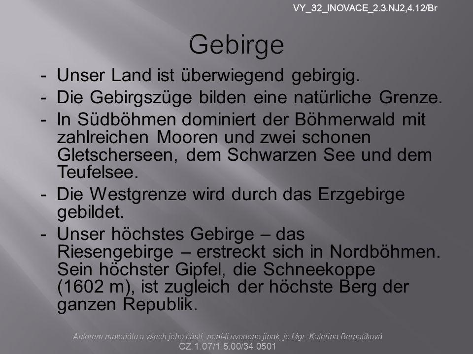 Gebirge - Unser Land ist überwiegend gebirgig. - Die Gebirgszüge bilden eine natürliche Grenze. - In Südböhmen dominiert der Böhmerwald mit zahlreiche