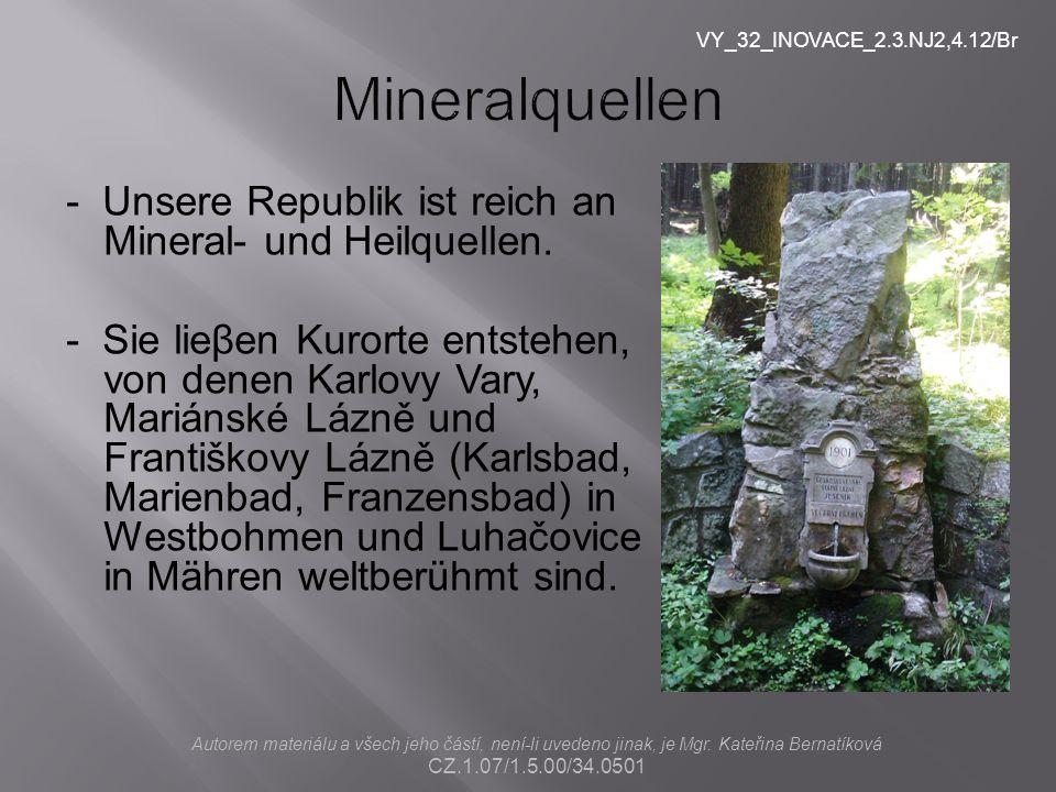 - Unsere Republik ist reich an Mineral- und Heilquellen. - Sie lieβen Kurorte entstehen, von denen Karlovy Vary, Mariánské Lázně und Františkovy Lázně