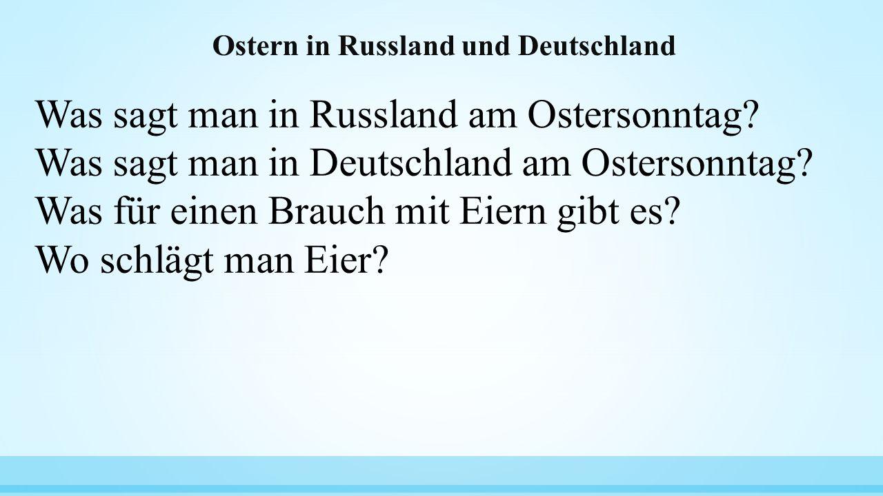 Ostern in Russland und Deutschland Was sagt man in Russland am Ostersonntag? Was sagt man in Deutschland am Ostersonntag? Was für einen Brauch mit Eie