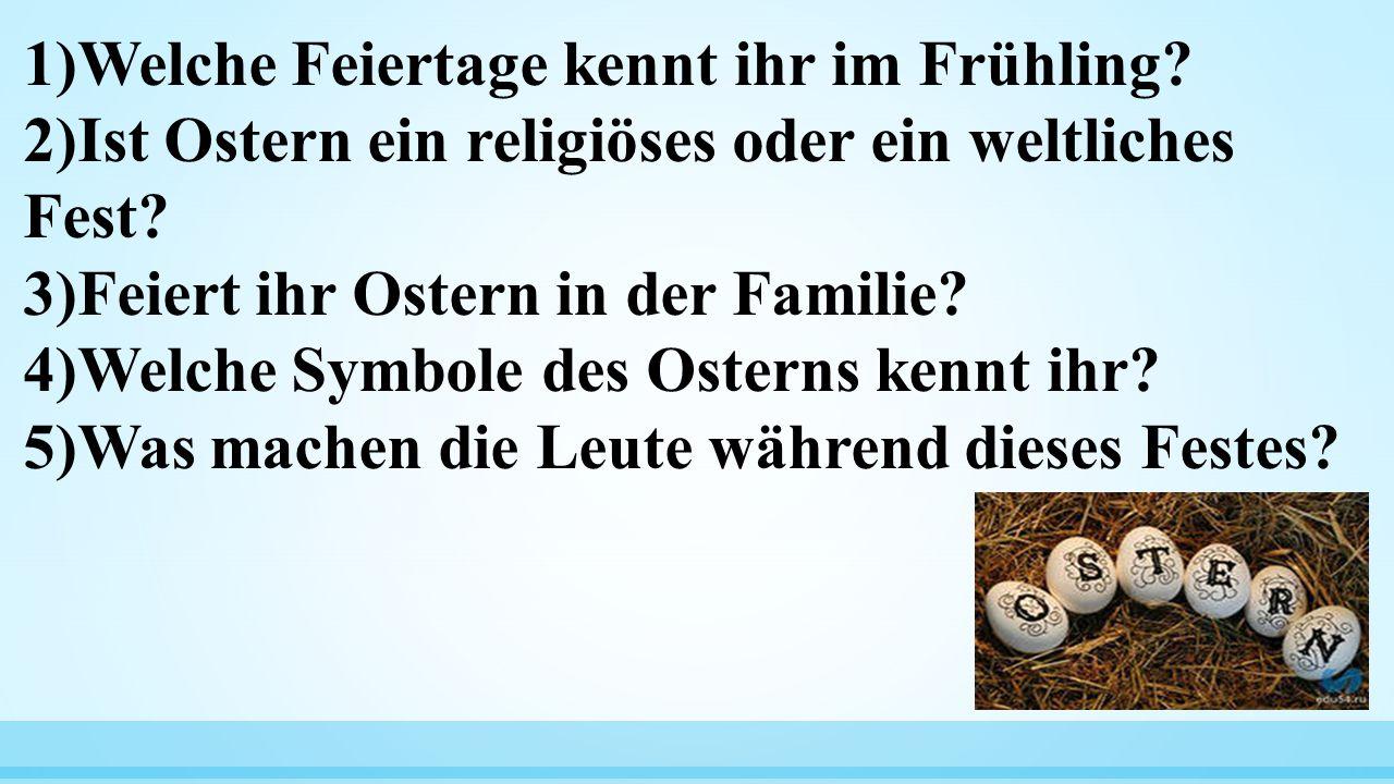 1)Welche Feiertage kennt ihr im Frühling? 2)Ist Ostern ein religiöses oder ein weltliches Fest? 3)Feiert ihr Ostern in der Familie? 4)Welche Symbole d