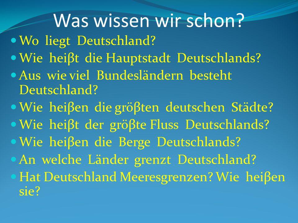 Was wissen wir schon? Wo liegt Deutschland? Wie heiβt die Hauptstadt Deutschlands? Aus wie viel Bundesländern besteht Deutschland? Wie heiβen die gröβ
