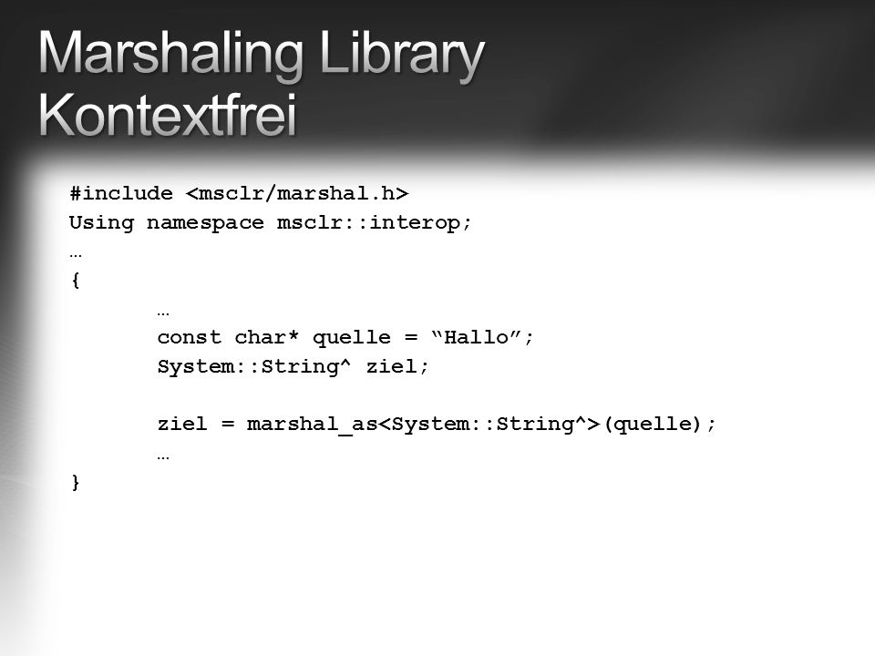 "#include Using namespace msclr::interop; … { … const char* quelle = ""Hallo""; System::String^ ziel; ziel = marshal_as (quelle); … }"