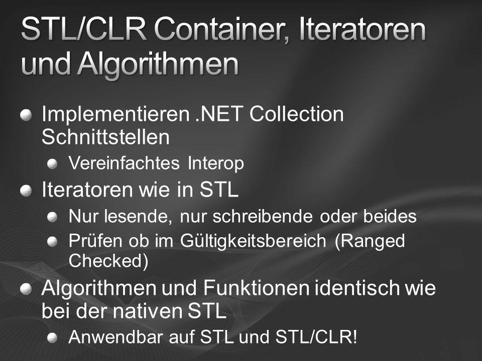 Implementieren.NET Collection Schnittstellen Vereinfachtes Interop Iteratoren wie in STL Nur lesende, nur schreibende oder beides Prüfen ob im Gültigkeitsbereich (Ranged Checked) Algorithmen und Funktionen identisch wie bei der nativen STL Anwendbar auf STL und STL/CLR!