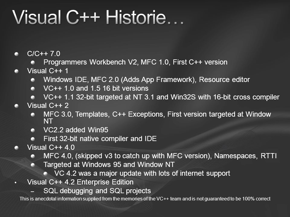 Visual C++ 5.0 – MFC 4.2, ATL 2.0, supported building ActiveX controls (ATL 1.0 and 1.1 were web releases) Visual C++ 6.0 – MFC 4.2, ATL 3 Visual C++ 7.0 (2002) –.NET 1.0, Managed Extensions for C++, LTCG, Only version that C# and C++ was same team Visual C++ 7.1 (2003) – MFC 7.1,.NET 1.1, ATL Server Visual C++ 8.0 (2005) – MFC 8.0, C++/CLI, Open MP, First 64-bit targeting version (ia64 and x64 ) –.NET 2.0 Visual C++ 9.0 (2008) –.NET 3.5 This is anecdotal information supplied from the memories of the VC++ team and is not guaranteed to be 100% correct
