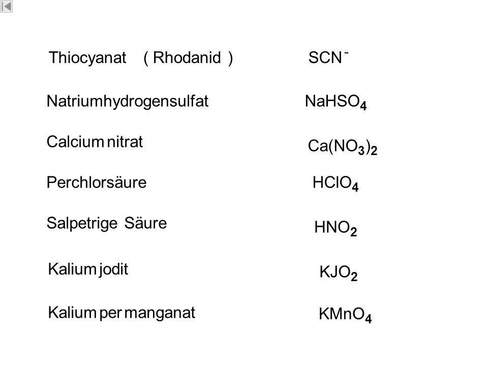 Ü- Liste ThiocyanatSCN - NatriumhydrogensulfatNaHSO 4 Calcium nitrat Ca(NO 3 ) 2 PerchlorsäureHClO 4 Salpetrige Säure HNO 2 Kalium jodit Kalium per ma