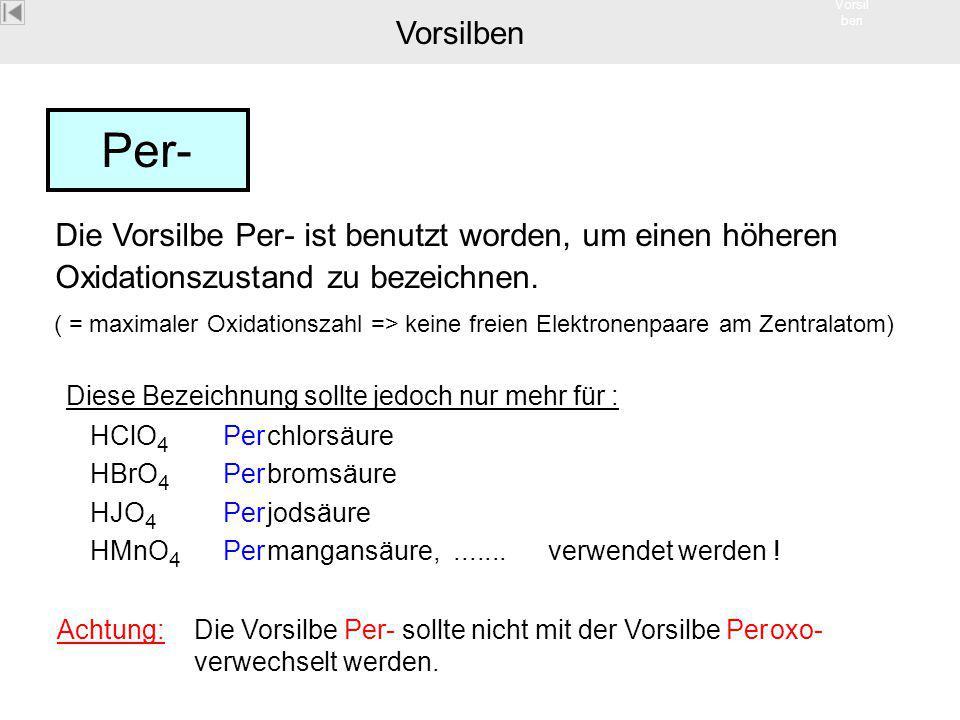 Vorsil ben Per- Die Vorsilbe Per- ist benutzt worden, um einen höheren Oxidationszustand zu bezeichnen. Diese Bezeichnung sollte jedoch nur mehr für :
