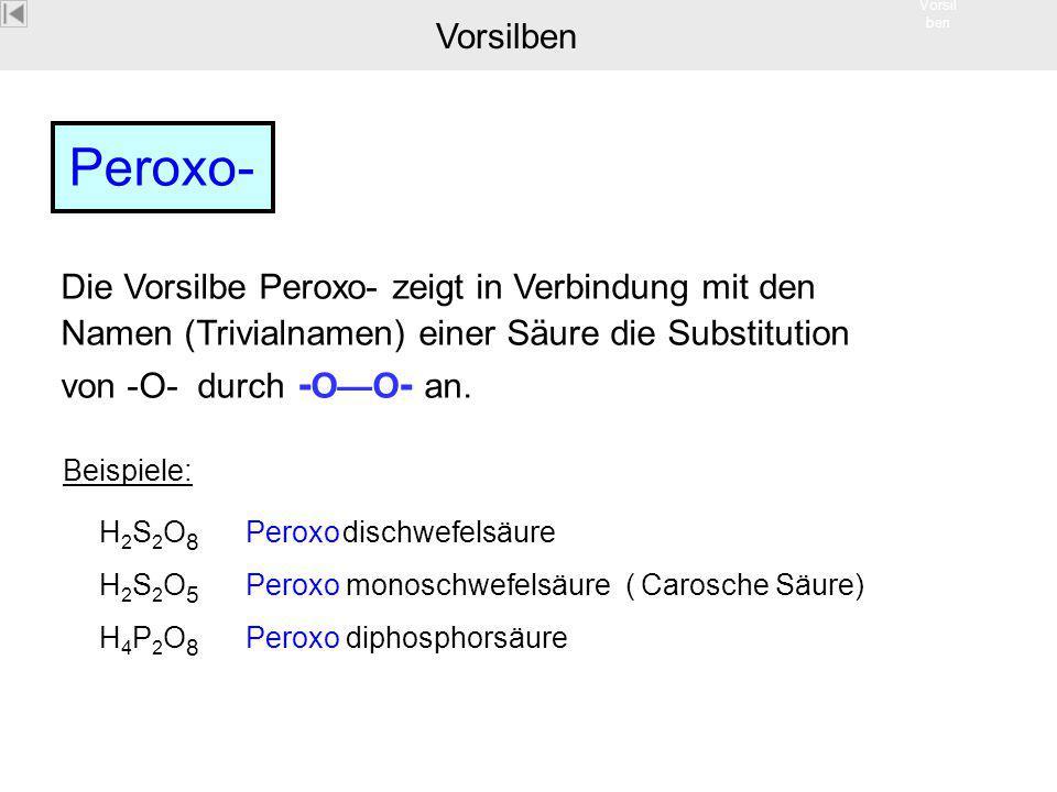 Vorsil ben Peroxo- Die Vorsilbe Peroxo- zeigt in Verbindung mit den Namen (Trivialnamen) einer Säure die Substitution von -O- durch - O—O - an. Beispi