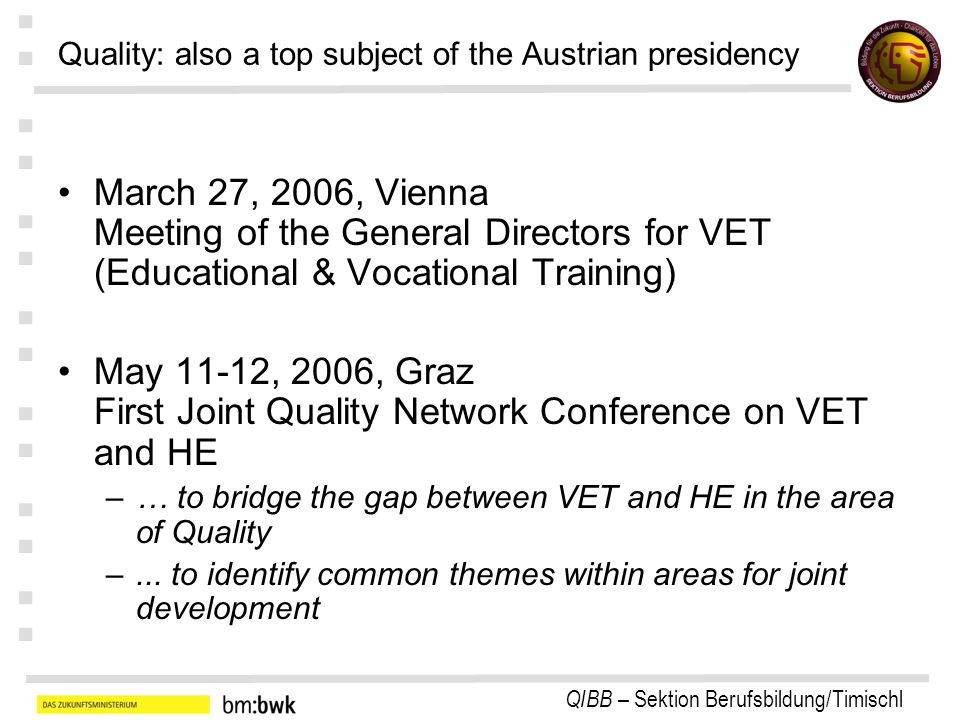 QIBB – Sektion Berufsbildung/Timischl : : : : : : : Quality: also a top subject of the Austrian presidency March 27, 2006, Vienna Meeting of the General Directors for VET (Educational & Vocational Training) May 11-12, 2006, Graz First Joint Quality Network Conference on VET and HE –… to bridge the gap between VET and HE in the area of Quality –...