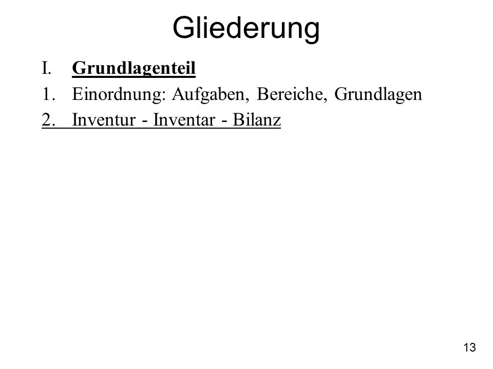 13 Gliederung I. Grundlagenteil 1.Einordnung: Aufgaben, Bereiche, Grundlagen 2.Inventur - Inventar - Bilanz