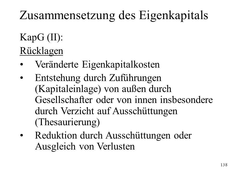 138 Zusammensetzung des Eigenkapitals KapG (II): Rücklagen Veränderte Eigenkapitalkosten Entstehung durch Zuführungen (Kapitaleinlage) von außen durch