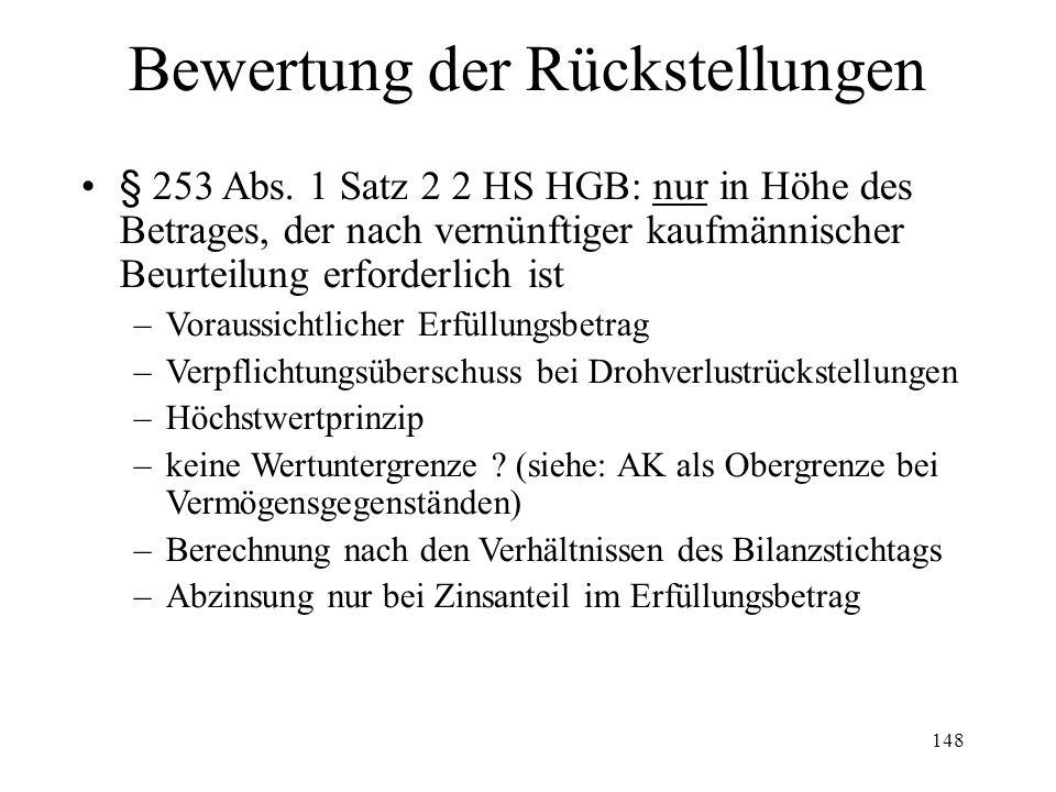 148 Bewertung der Rückstellungen § 253 Abs. 1 Satz 2 2 HS HGB: nur in Höhe des Betrages, der nach vernünftiger kaufmännischer Beurteilung erforderlich