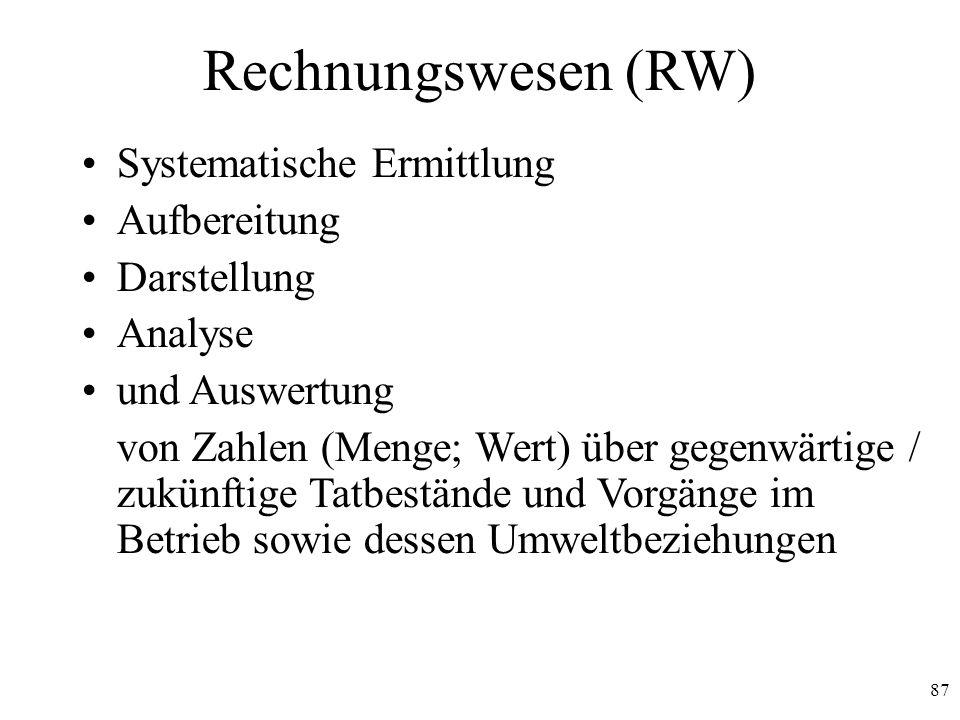 87 Rechnungswesen (RW) Systematische Ermittlung Aufbereitung Darstellung Analyse und Auswertung von Zahlen (Menge; Wert) über gegenwärtige / zukünftig