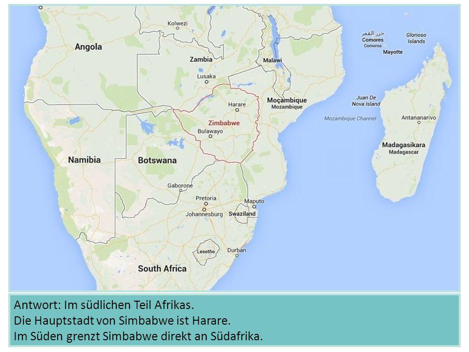 Antwort: Im südlichen Teil Afrikas. Die Hauptstadt von Simbabwe ist Harare. Im Süden grenzt Simbabwe direkt an Südafrika.
