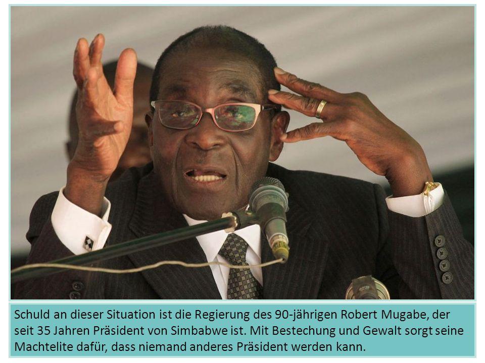 Schuld an dieser Situation ist die Regierung des 90-jährigen Robert Mugabe, der seit 35 Jahren Präsident von Simbabwe ist. Mit Bestechung und Gewalt s