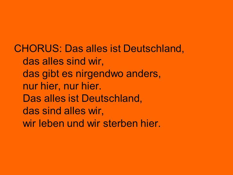 CHORUS: Das alles ist Deutschland, das alles sind wir, das gibt es nirgendwo anders, nur hier, nur hier. Das alles ist Deutschland, das sind alles wir