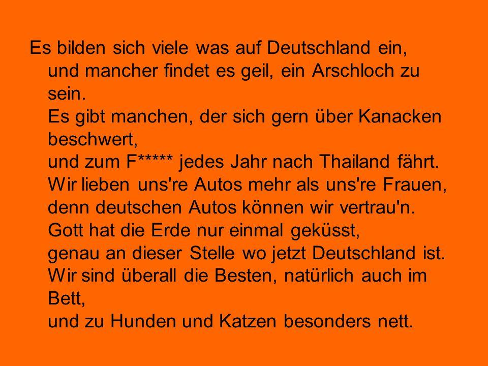 Es bilden sich viele was auf Deutschland ein, und mancher findet es geil, ein Arschloch zu sein. Es gibt manchen, der sich gern über Kanacken beschwer