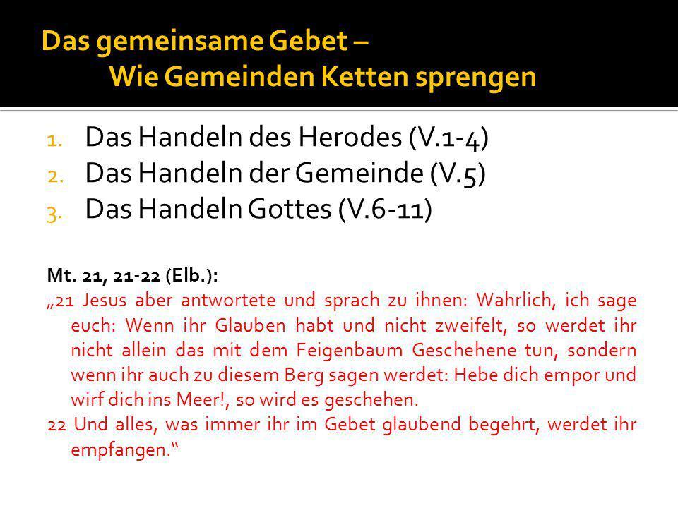 Das gemeinsame Gebet – Wie Gemeinden Ketten sprengen 1. Das Handeln des Herodes (V.1-4) 2. Das Handeln der Gemeinde (V.5) 3. Das Handeln Gottes (V.6-1