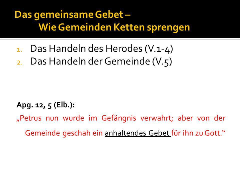 """Das gemeinsame Gebet – Wie Gemeinden Ketten sprengen 1. Das Handeln des Herodes (V.1-4) 2. Das Handeln der Gemeinde (V.5) Apg. 12, 5 (Elb.): """"Petrus n"""
