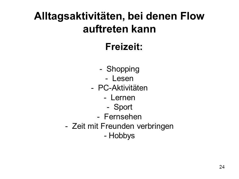 24 Alltagsaktivitäten, bei denen Flow auftreten kann Freizeit: - Shopping - Lesen - PC-Aktivitäten - Lernen - Sport - Fernsehen - Zeit mit Freunden verbringen - Hobbys