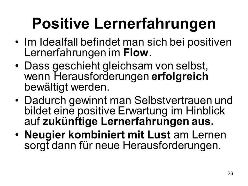 26 Positive Lernerfahrungen Im Idealfall befindet man sich bei positiven Lernerfahrungen im Flow. Dass geschieht gleichsam von selbst, wenn Herausford