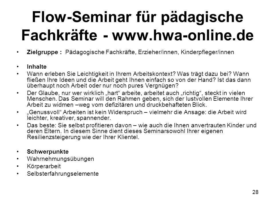 28 Flow-Seminar für pädagische Fachkräfte - www.hwa-online.de Zielgruppe : Pädagogische Fachkräfte, Erzieher/innen, Kinderpfleger/innen Inhalte Wann erleben Sie Leichtigkeit in Ihrem Arbeitskontext.