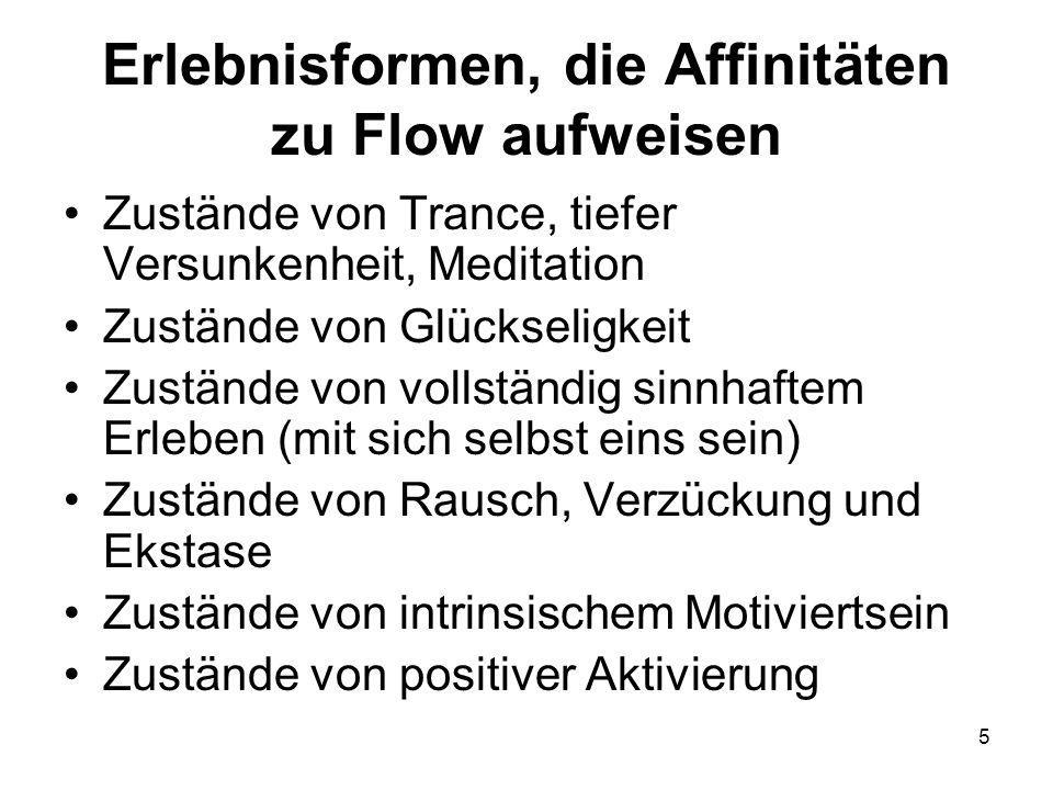 5 Erlebnisformen, die Affinitäten zu Flow aufweisen Zustände von Trance, tiefer Versunkenheit, Meditation Zustände von Glückseligkeit Zustände von vollständig sinnhaftem Erleben (mit sich selbst eins sein) Zustände von Rausch, Verzückung und Ekstase Zustände von intrinsischem Motiviertsein Zustände von positiver Aktivierung
