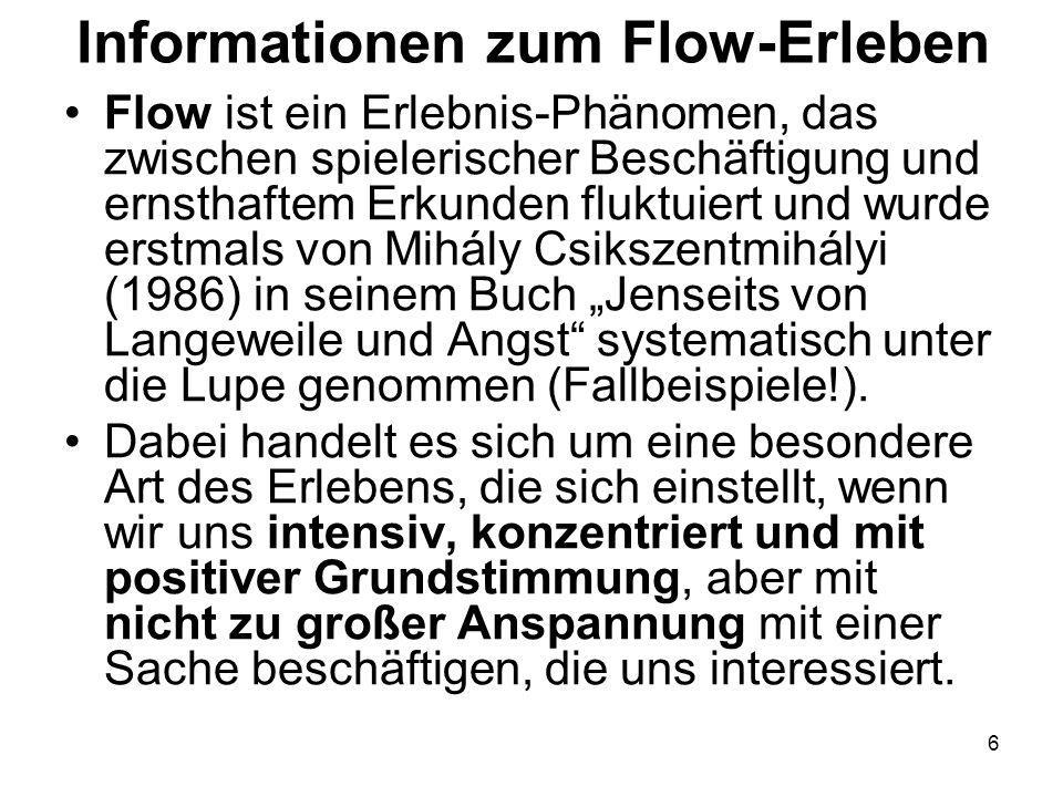 """6 Informationen zum Flow-Erleben Flow ist ein Erlebnis-Phänomen, das zwischen spielerischer Beschäftigung und ernsthaftem Erkunden fluktuiert und wurde erstmals von Mihály Csikszentmihályi (1986) in seinem Buch """"Jenseits von Langeweile und Angst systematisch unter die Lupe genommen (Fallbeispiele!)."""