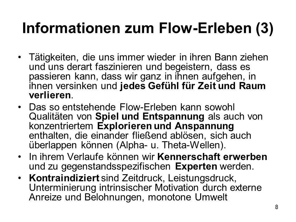 8 Informationen zum Flow-Erleben (3) Tätigkeiten, die uns immer wieder in ihren Bann ziehen und uns derart faszinieren und begeistern, dass es passieren kann, dass wir ganz in ihnen aufgehen, in ihnen versinken und jedes Gefühl für Zeit und Raum verlieren.