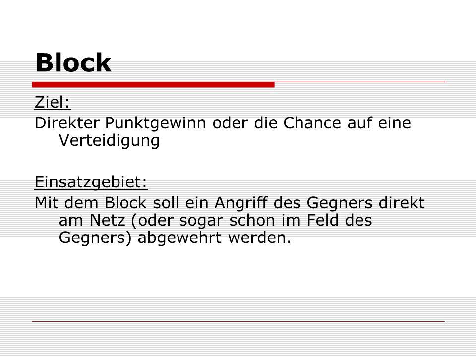 Block Ziel: Direkter Punktgewinn oder die Chance auf eine Verteidigung Einsatzgebiet: Mit dem Block soll ein Angriff des Gegners direkt am Netz (oder
