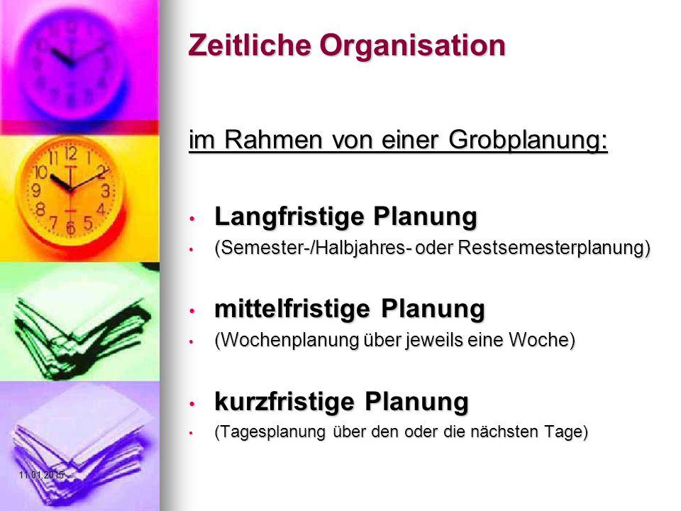 Zeitliche Organisation im Rahmen von einer Grobplanung: Langfristige Planung Langfristige Planung (Semester-/Halbjahres- oder Restsemesterplanung) (Semester-/Halbjahres- oder Restsemesterplanung) mittelfristige Planung mittelfristige Planung (Wochenplanung über jeweils eine Woche) (Wochenplanung über jeweils eine Woche) kurzfristige Planung kurzfristige Planung (Tagesplanung über den oder die nächsten Tage) (Tagesplanung über den oder die nächsten Tage)