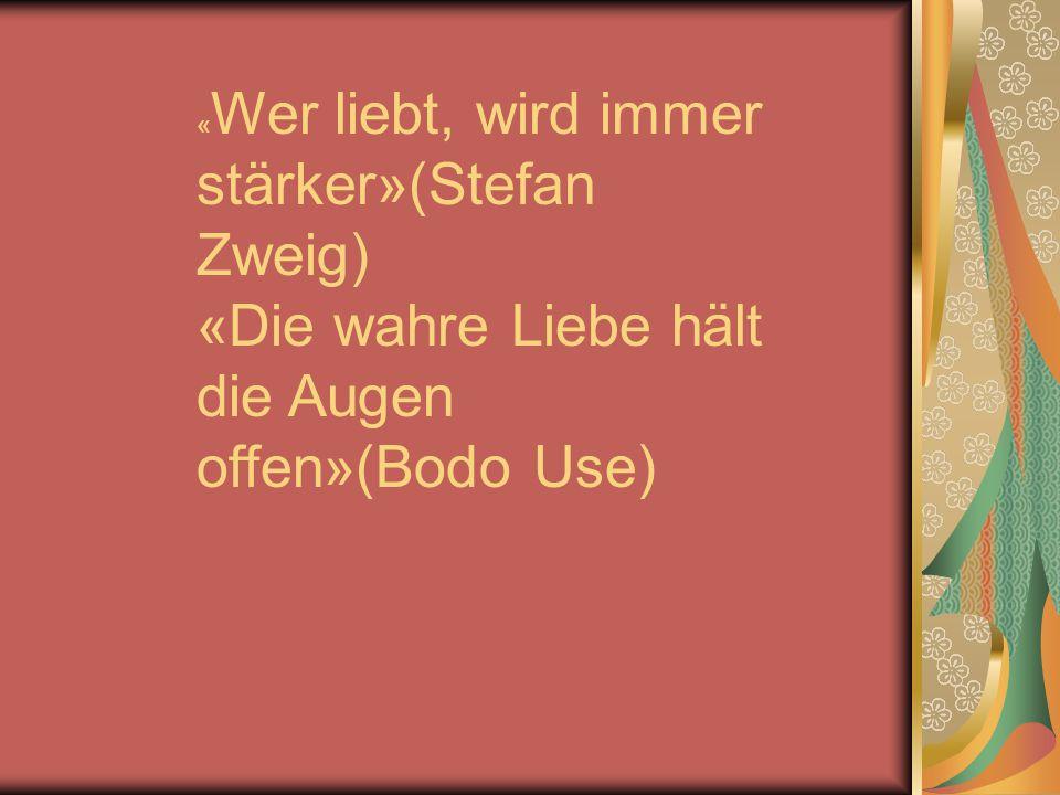 « Wer liebt, wird immer stärker»(Stefan Zweig) «Die wahre Liebe hält die Augen offen»(Bodo Use)