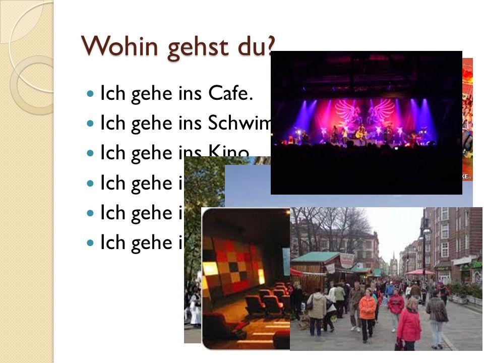 Wohin gehst du? Ich gehe ins Cafe. Ich gehe ins Schwimmbad. Ich gehe ins Kino. Ich gehe in die Stadt. Ich gehe in die Disko. Ich gehe ins Konzert.