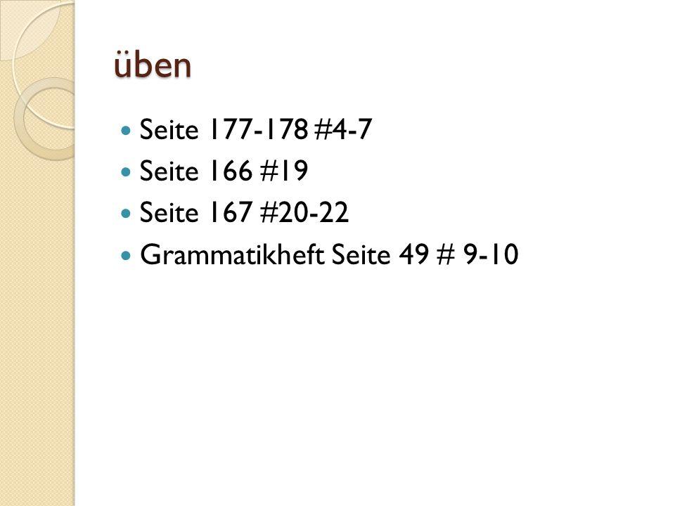 üben Seite 177-178 #4-7 Seite 166 #19 Seite 167 #20-22 Grammatikheft Seite 49 # 9-10