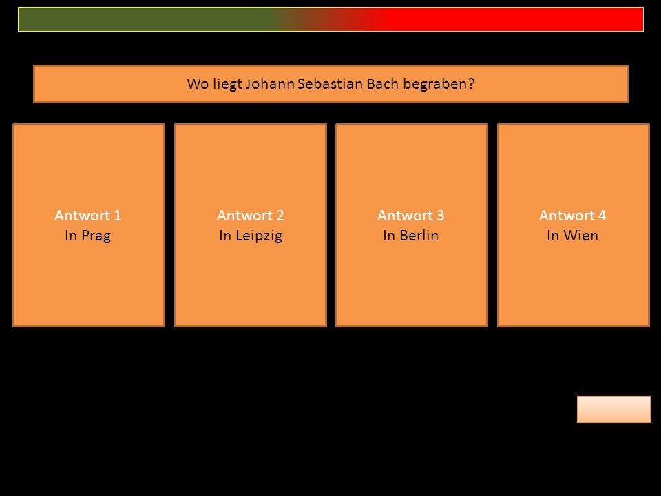 Antwort 1 In Prag Antwort 2 In Leipzig Antwort 3 In Berlin Antwort 4 In Wien Wo liegt Johann Sebastian Bach begraben?