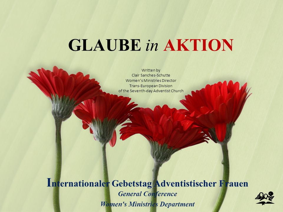GLAUBE in AKTION I nternationaler Gebetstag Adventistischer Frauen General Conference Women s Ministries Department Written by Clair Sanches-Schutte Women's Ministries Director Trans-European Division of the Seventh-day Adventist Church