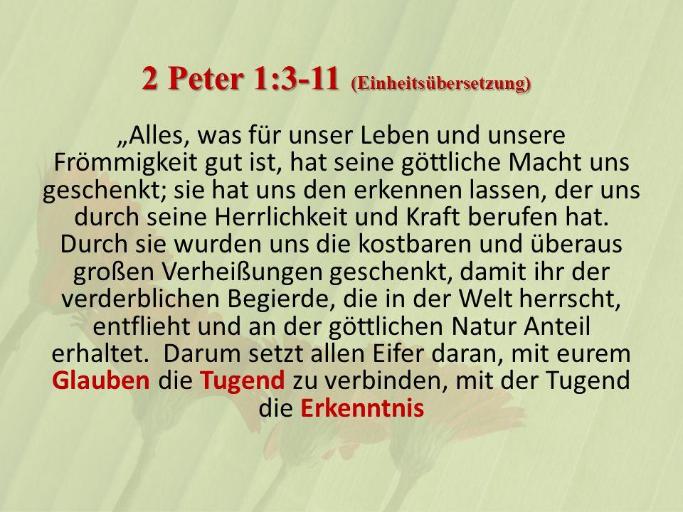 """2 Peter 1:3-11 (Einheitsübersetzung) """"Alles, was für unser Leben und unsere Frömmigkeit gut ist, hat seine göttliche Macht uns geschenkt; sie hat uns den erkennen lassen, der uns durch seine Herrlichkeit und Kraft berufen hat."""