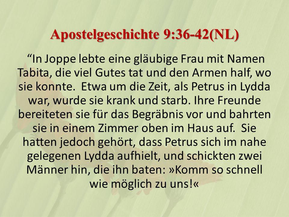 Apostelgeschichte 9:36-42(NL) In Joppe lebte eine gläubige Frau mit Namen Tabita, die viel Gutes tat und den Armen half, wo sie konnte.