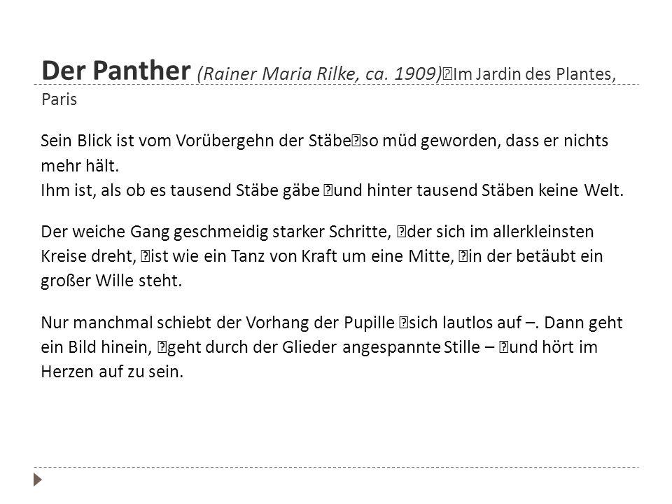 Der Panther (Rainer Maria Rilke, ca. 1909) Im Jardin des Plantes, Paris Sein Blick ist vom Vorübergehn der Stäbe so müd geworden, dass er nichts mehr