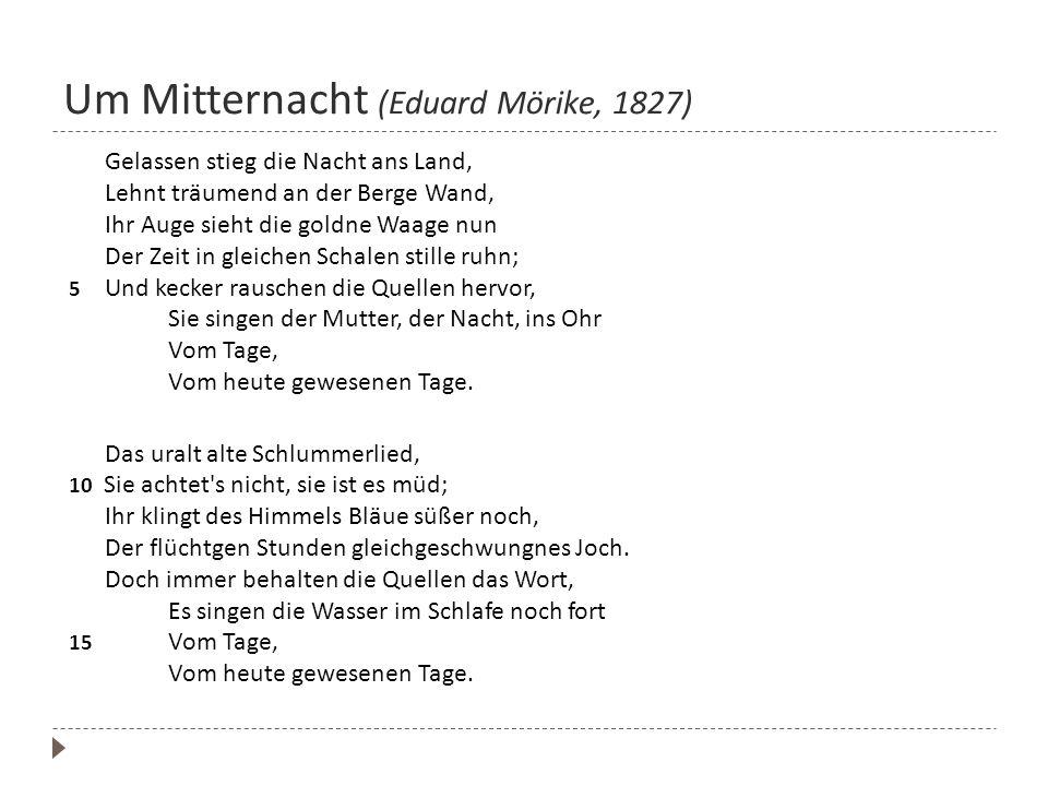 Um Mitternacht (Eduard Mörike, 1827) Gelassen stieg die Nacht ans Land, Lehnt träumend an der Berge Wand, Ihr Auge sieht die goldne Waage nun Der Zeit