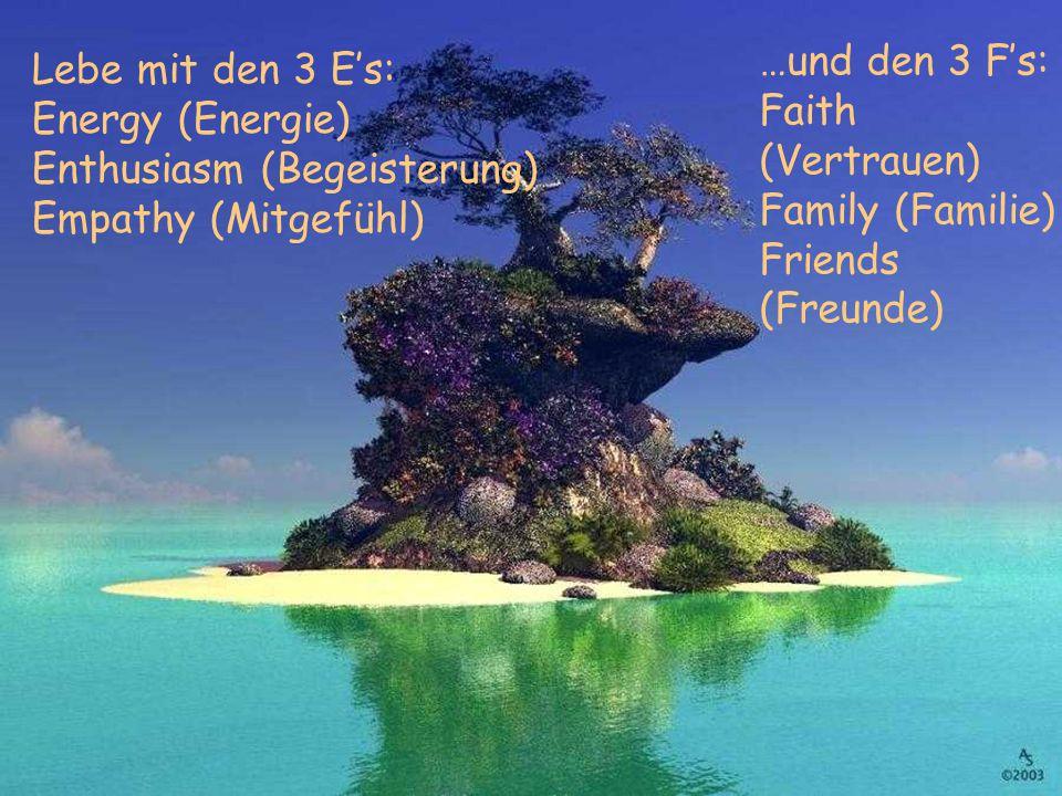 Lebe mit den 3 E's: Energy (Energie) Enthusiasm (Begeisterung) Empathy (Mitgefühl) …und den 3 F's: Faith (Vertrauen) Family (Familie) Friends (Freunde)
