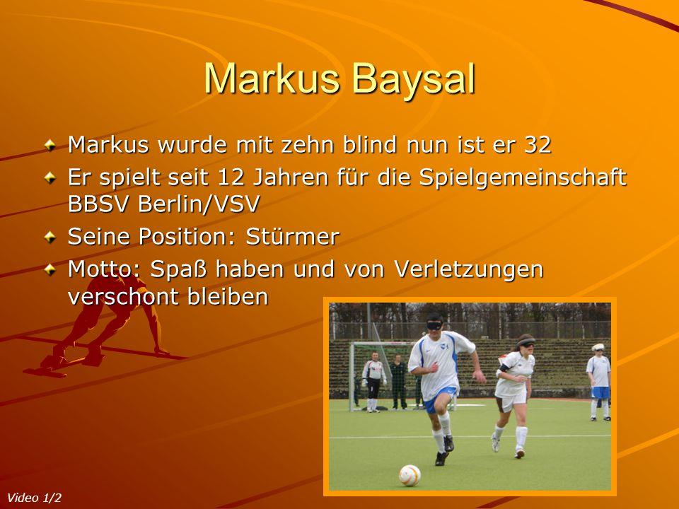 Markus Baysal Markus wurde mit zehn blind nun ist er 32 Er spielt seit 12 Jahren für die Spielgemeinschaft BBSV Berlin/VSV Seine Position: Stürmer Mot