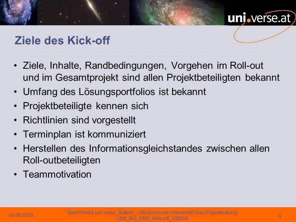 16.06.2003 TeamWorks uni.verse_Rollout_:\ Medizinische Universität Graz\Projektleitung\ UNI_RO_PRS_Kick-off_030616 15 Projektorgane seitens der UNI Uni/Med.-Lenkungsausschuß Interne Projektleiter Projektbüro Leiter Aufgabenpaket OE/Geschäftsprozesse Leiter Aufgabenpaket SAP Modul –FI/FI-AA, CO/PS, FI-FM, MM/SD, BW Leiter Aufgabenpaket Schulung Leiter Aufgabenpaket Technik und Entwicklung –Schnittstellen/Datenübernahme, Infrastruktur, Betrieb/Service Teammitglieder