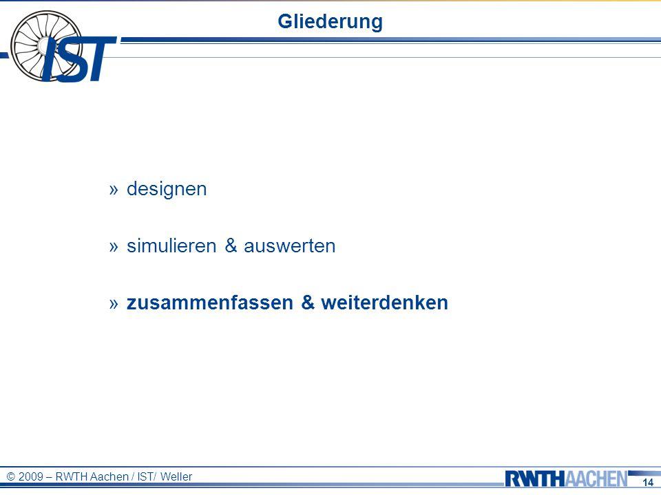 14 © 2009 – RWTH Aachen / IST/ Weller Gliederung » designen » simulieren & auswerten » zusammenfassen & weiterdenken
