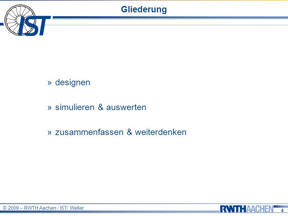 4 © 2009 – RWTH Aachen / IST/ Weller Gliederung » designen » simulieren & auswerten » zusammenfassen & weiterdenken