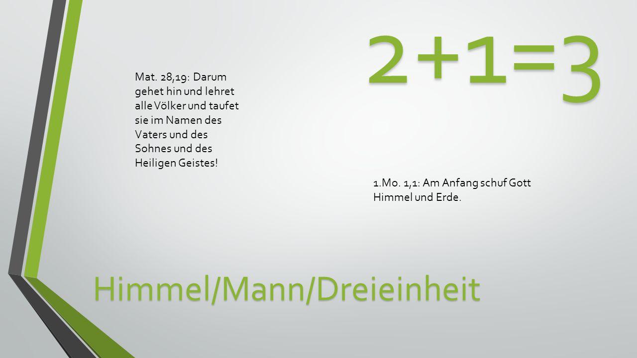 2+1=3 Himmel/Mann/Dreieinheit 1.Mo.1,1: Am Anfang schuf Gott Himmel und Erde.