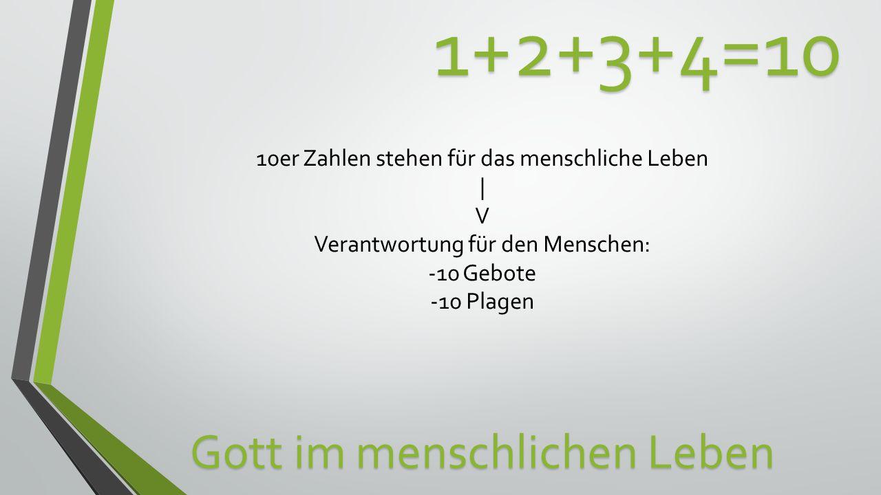 1+2+3+4=10 Gott im menschlichen Leben 10er Zahlen stehen für das menschliche Leben | V Verantwortung für den Menschen: -10 Gebote -10 Plagen