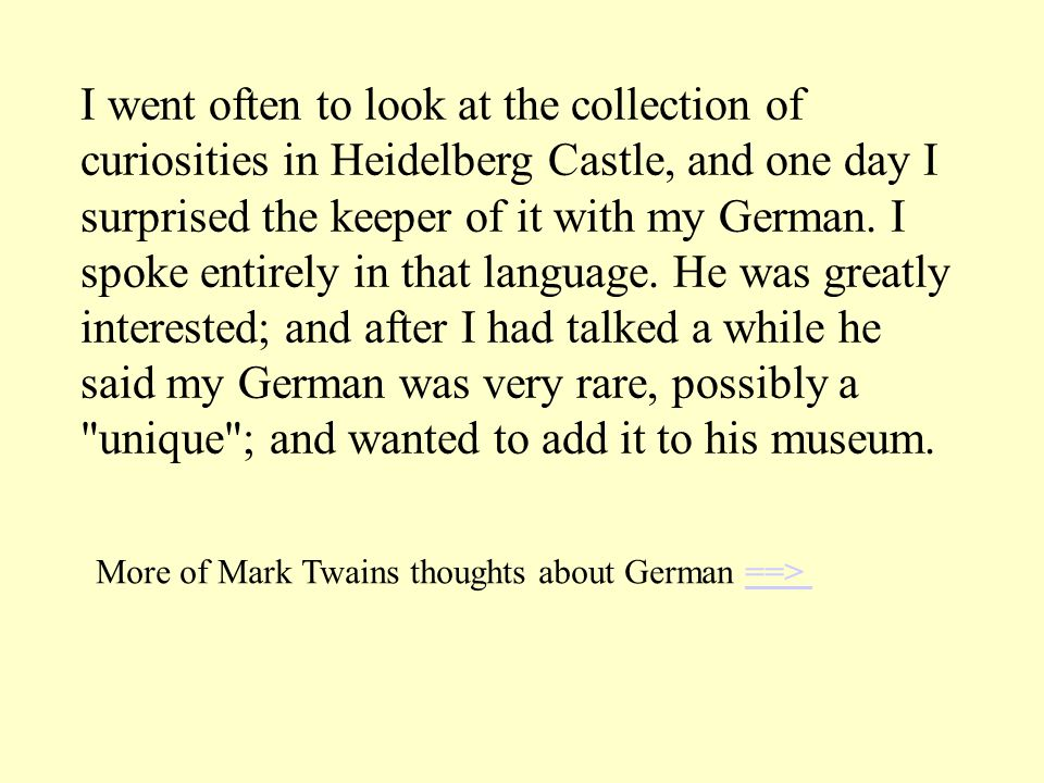 I went often to look at the collection of curiosities in Heidelberg Castle, and one day I surprised the keeper of it with my German.