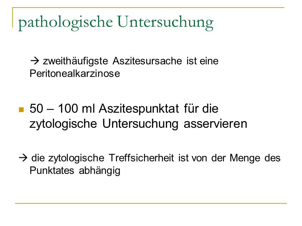 pathologische Untersuchung  zweithäufigste Aszitesursache ist eine Peritonealkarzinose 50 – 100 ml Aszitespunktat für die zytologische Untersuchung a