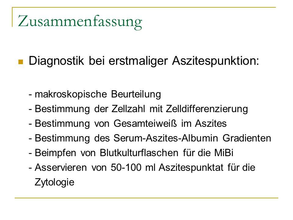 Zusammenfassung Diagnostik bei erstmaliger Aszitespunktion: - makroskopische Beurteilung - Bestimmung der Zellzahl mit Zelldifferenzierung - Bestimmun
