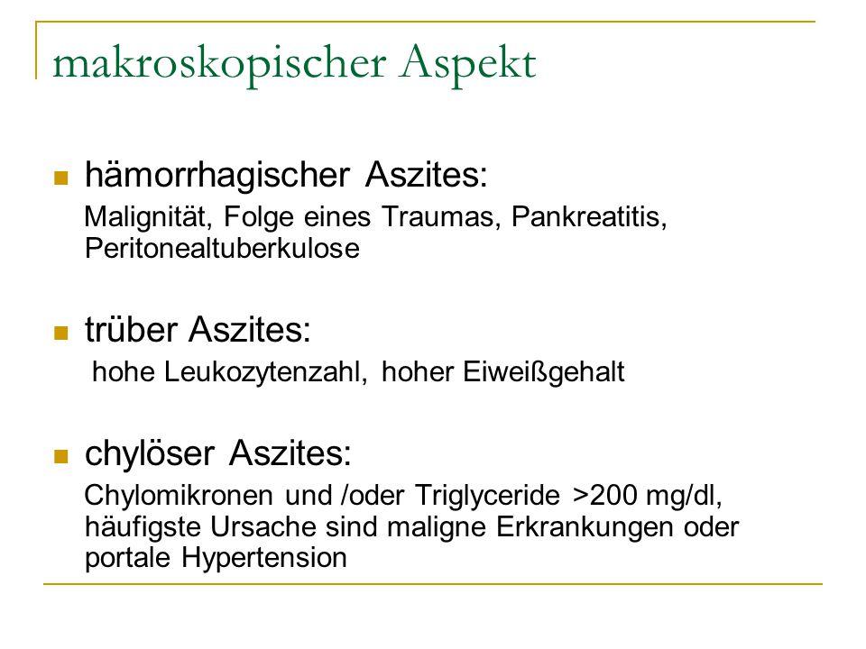 makroskopischer Aspekt hämorrhagischer Aszites: Malignität, Folge eines Traumas, Pankreatitis, Peritonealtuberkulose trüber Aszites: hohe Leukozytenza